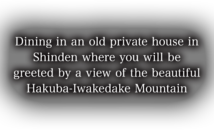 Dining in an old private house in Shinden where you will be greeted by a view of the beautiful Hakuba-Iwakedake Mountain